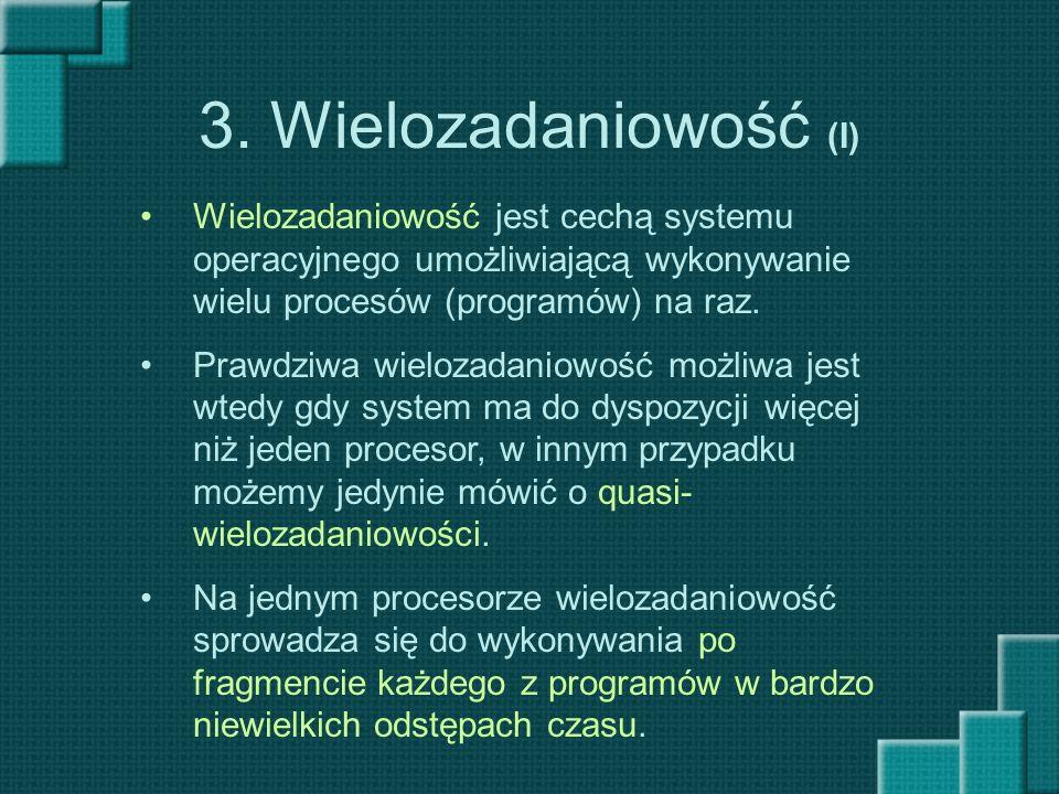 3. Wielozadaniowość (I) Wielozadaniowość jest cechą systemu operacyjnego umożliwiającą wykonywanie wielu procesów (programów) na raz. Prawdziwa wieloz