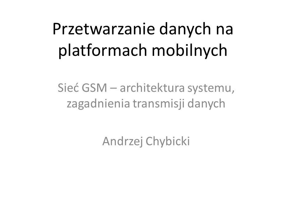 Przetwarzanie danych na platformach mobilnych Sieć GSM – architektura systemu, zagadnienia transmisji danych Andrzej Chybicki