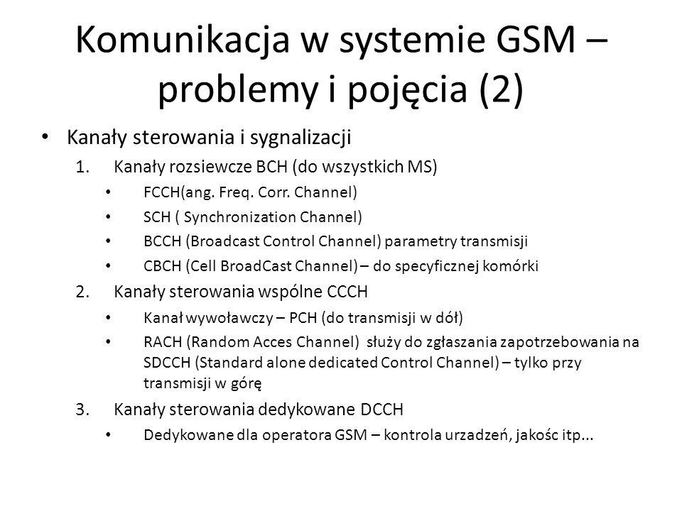 Komunikacja w systemie GSM – problemy i pojęcia (2) Kanały sterowania i sygnalizacji 1.Kanały rozsiewcze BCH (do wszystkich MS) FCCH(ang. Freq. Corr.