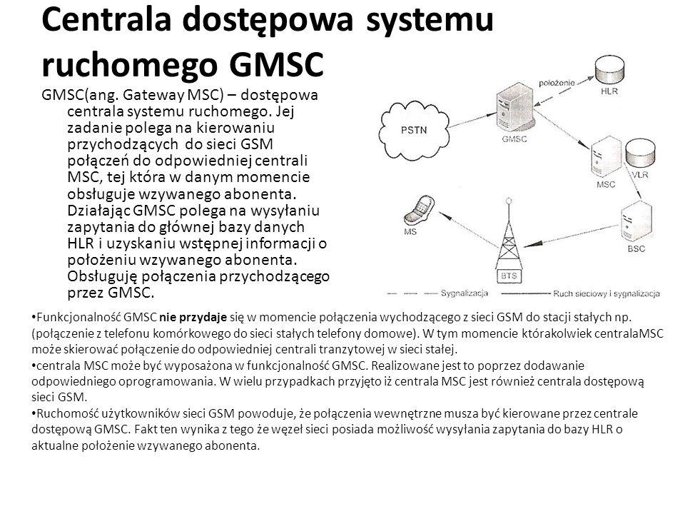 Centrala dostępowa systemu ruchomego GMSC GMSC(ang. Gateway MSC) – dostępowa centrala systemu ruchomego. Jej zadanie polega na kierowaniu przychodzący