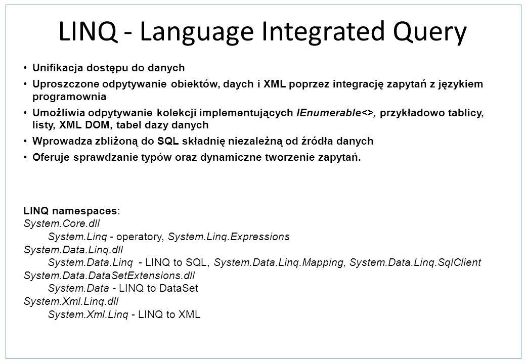 LINQ - Language Integrated Query Unifikacja dostępu do danych Uproszczone odpytywanie obiektów, daych i XML poprzez integrację zapytań z językiem programownia Umożliwia odpytywanie kolekcji implementujących IEnumerable<>, przykładowo tablicy, listy, XML DOM, tabel dazy danych Wprowadza zbliżoną do SQL składnię niezależną od źródła danych Oferuje sprawdzanie typów oraz dynamiczne tworzenie zapytań.