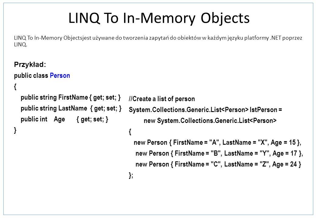 LINQ To In-Memory Objects LINQ To In-Memory Objectsjest używane do tworzenia zapytań do obiektów w każdym języku platformy.NET poprzez LINQ.