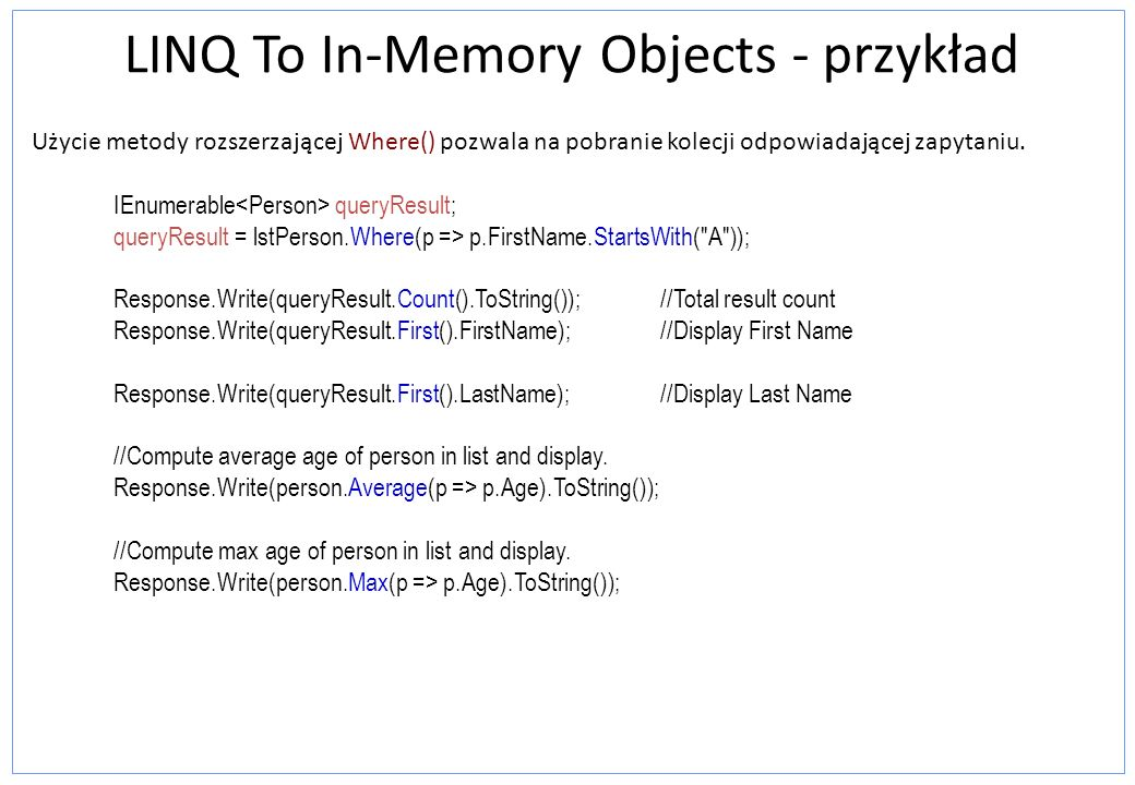 LINQ To In-Memory Objects - przykład Użycie metody rozszerzającej Where() pozwala na pobranie kolecji odpowiadającej zapytaniu.