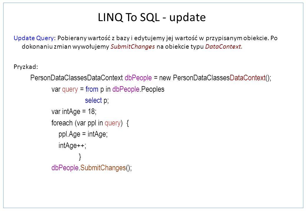 LINQ To SQL - update Update Query: Pobierany wartość z bazy i edytujemy jej wartość w przypisanym obiekcie.