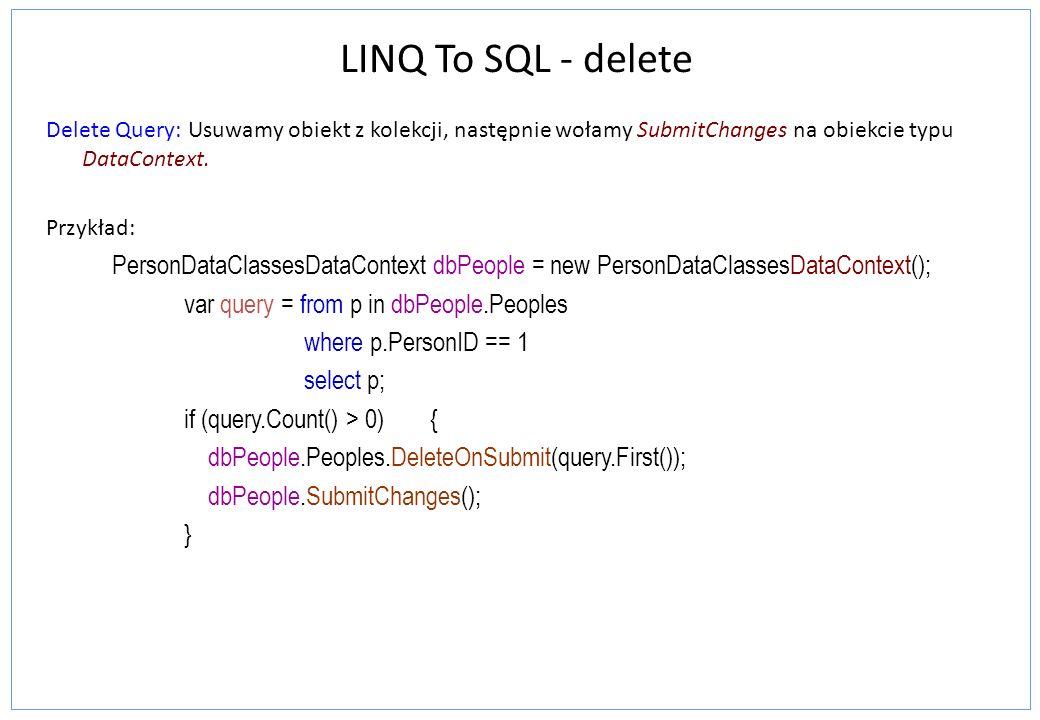 LINQ To SQL - delete Delete Query: Usuwamy obiekt z kolekcji, następnie wołamy SubmitChanges na obiekcie typu DataContext.