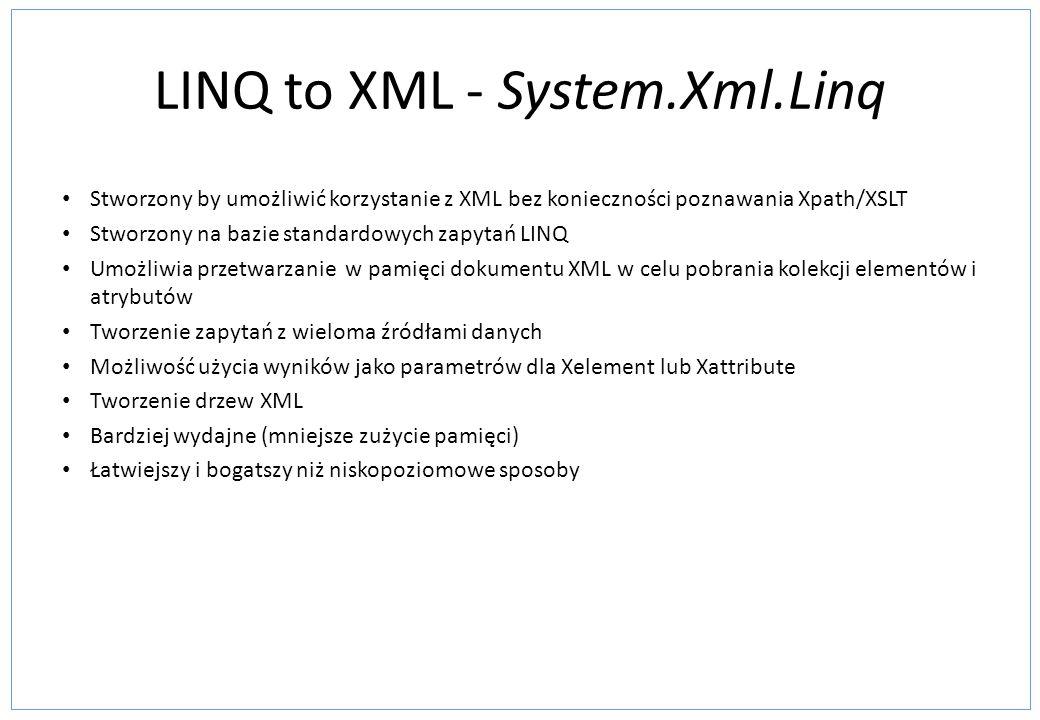 LINQ to XML - System.Xml.Linq Stworzony by umożliwić korzystanie z XML bez konieczności poznawania Xpath/XSLT Stworzony na bazie standardowych zapytań LINQ Umożliwia przetwarzanie w pamięci dokumentu XML w celu pobrania kolekcji elementów i atrybutów Tworzenie zapytań z wieloma źródłami danych Możliwość użycia wyników jako parametrów dla Xelement lub Xattribute Tworzenie drzew XML Bardziej wydajne (mniejsze zużycie pamięci) Łatwiejszy i bogatszy niż niskopoziomowe sposoby