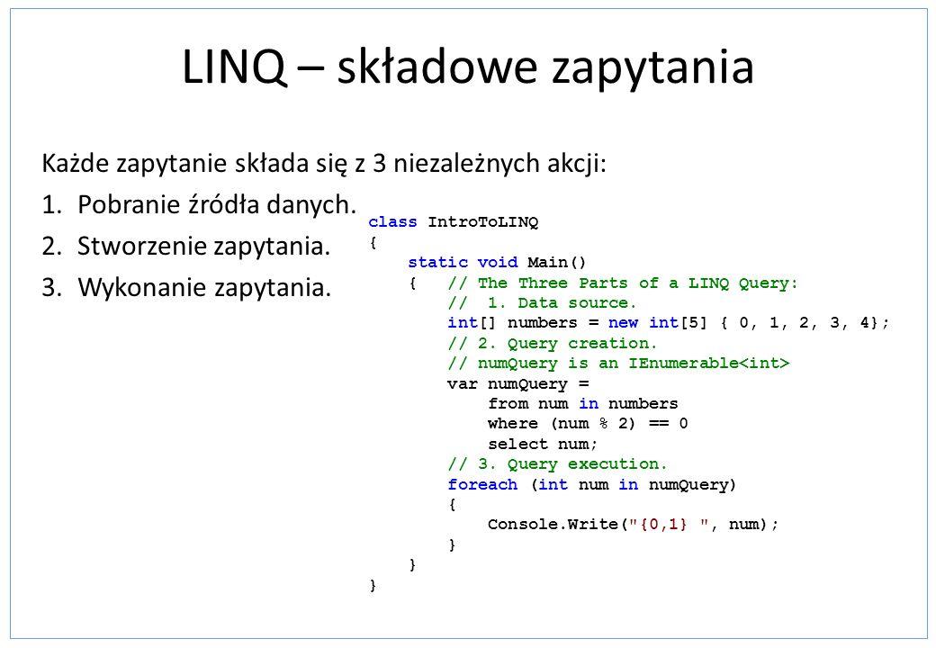 LINQ – składowe zapytania Każde zapytanie składa się z 3 niezależnych akcji: 1.Pobranie źródła danych.