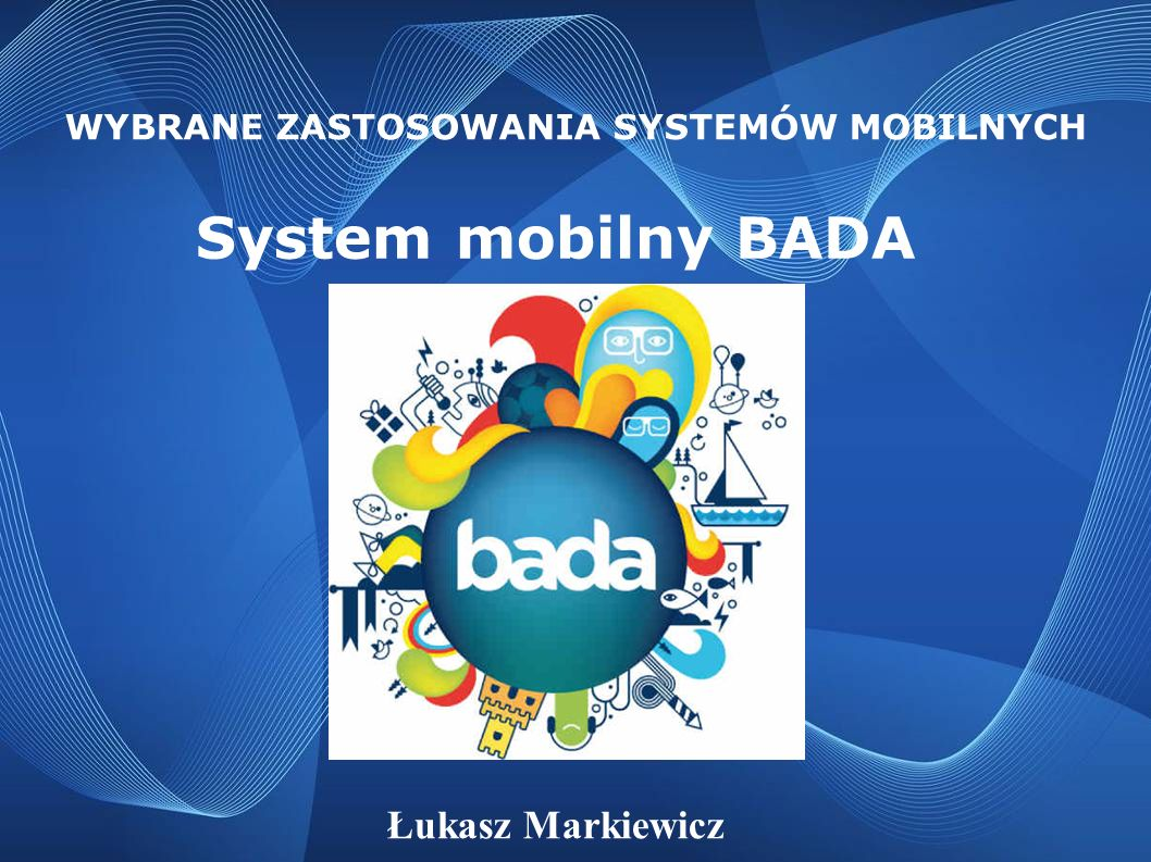 System mobilny BADA WYBRANE ZASTOSOWANIA SYSTEMÓW MOBILNYCH Łukasz Markiewicz