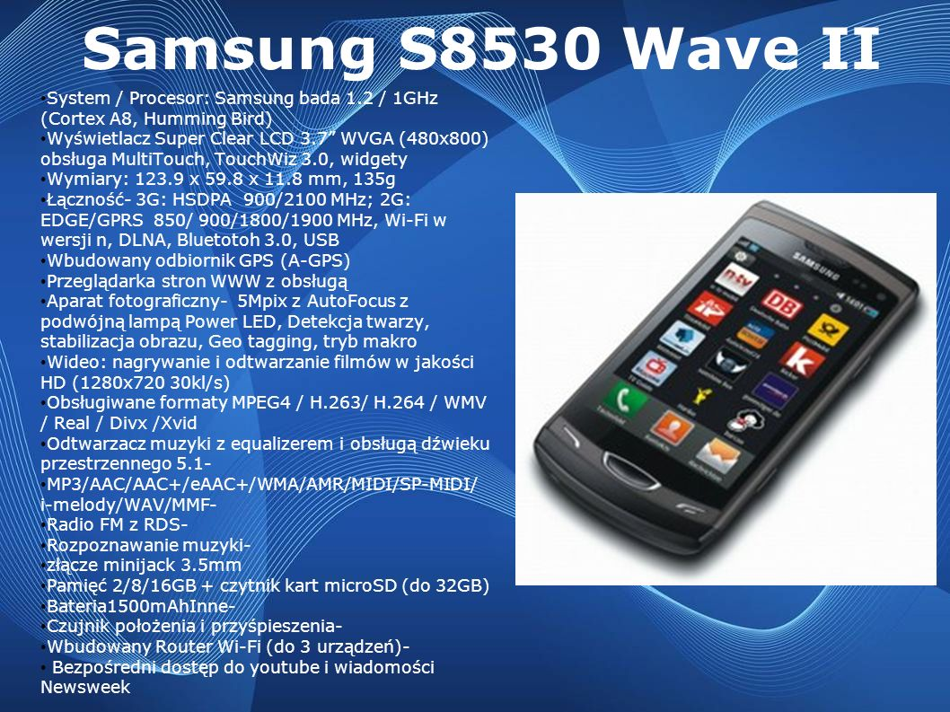 Samsung S8530 Wave II System / Procesor: Samsung bada 1.2 / 1GHz (Cortex A8, Humming Bird) Wyświetlacz Super Clear LCD 3.7 WVGA (480x800) obsługa Mult