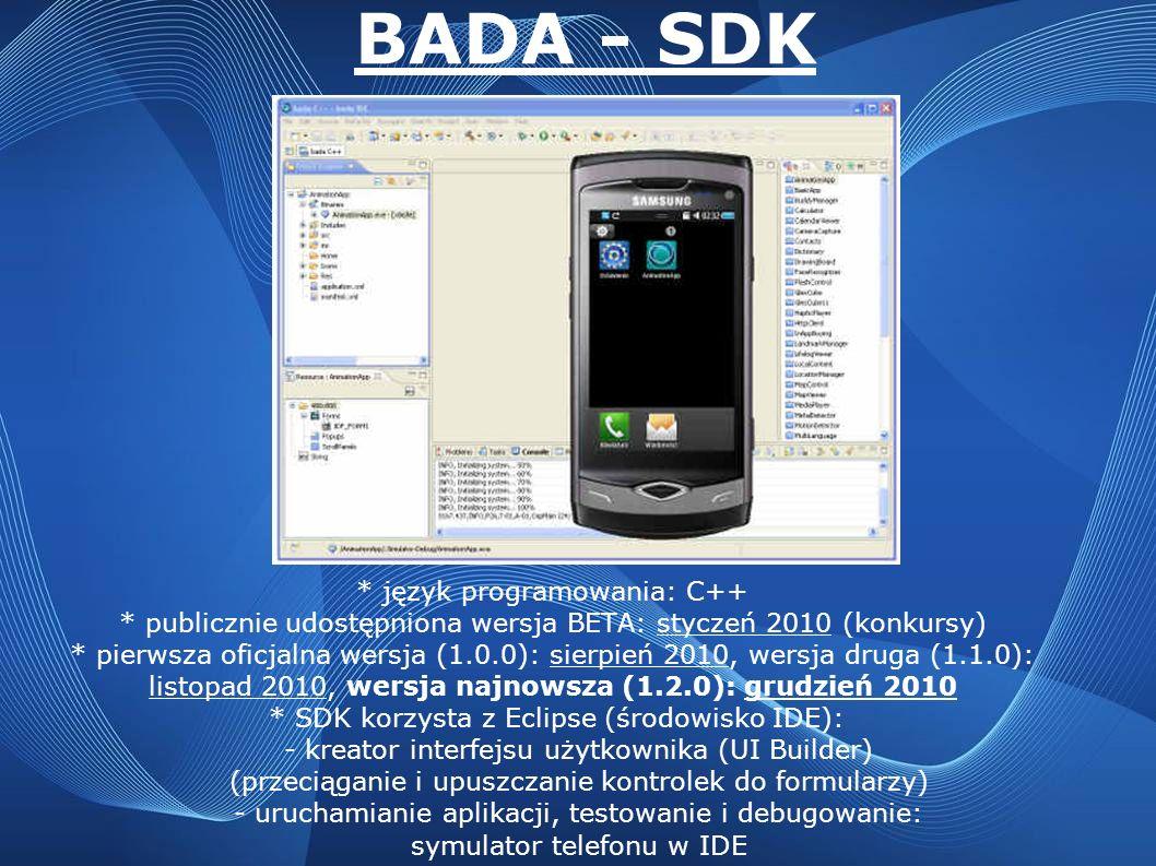 BADA - SDK * język programowania: C++ * publicznie udostępniona wersja BETA: styczeń 2010 (konkursy) * pierwsza oficjalna wersja (1.0.0): sierpień 201