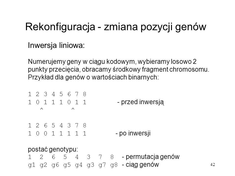 42 Rekonfiguracja - zmiana pozycji genów Inwersja liniowa: Numerujemy geny w ciągu kodowym, wybieramy losowo 2 punkty przecięcia, obracamy środkowy fr