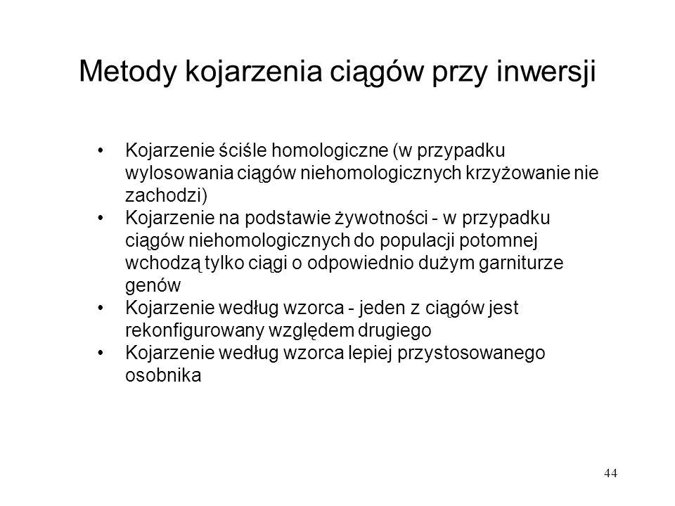 44 Metody kojarzenia ciągów przy inwersji Kojarzenie ściśle homologiczne (w przypadku wylosowania ciągów niehomologicznych krzyżowanie nie zachodzi) K