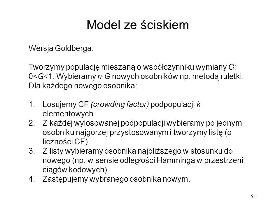 51 Model ze ściskiem Wersja Goldberga: Tworzymy populację mieszaną o współczynniku wymiany G: 0<G 1. Wybieramy n·G nowych osobników np. metodą ruletki