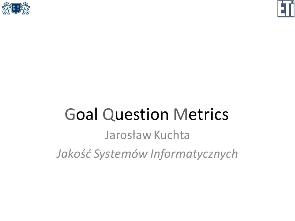 Goal Question Metrics Jarosław Kuchta Jakość Systemów Informatycznych