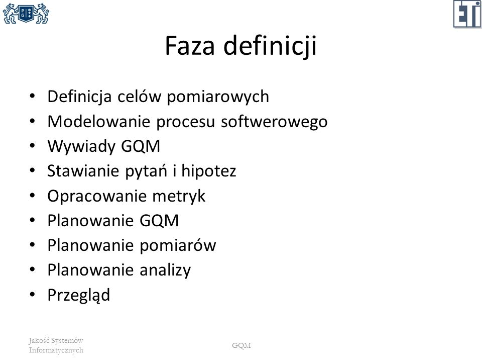 Faza definicji Definicja celów pomiarowych Modelowanie procesu softwerowego Wywiady GQM Stawianie pytań i hipotez Opracowanie metryk Planowanie GQM Pl
