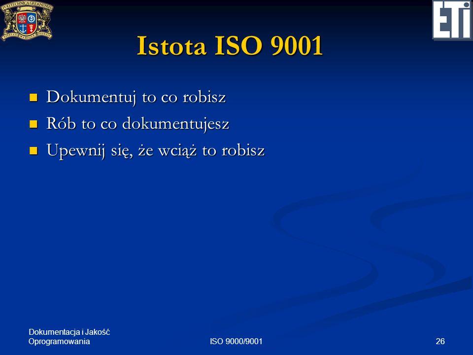 Dokumentacja i Jakość Oprogramowania 26ISO 9000/9001 Istota ISO 9001 Dokumentuj to co robisz Dokumentuj to co robisz Rób to co dokumentujesz Rób to co