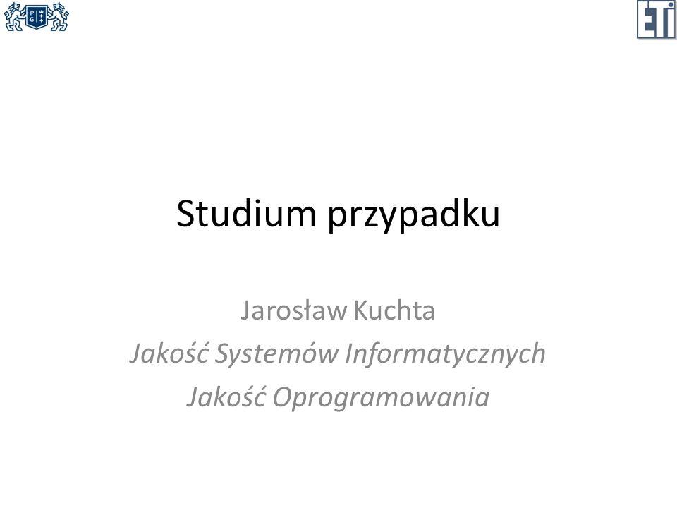 Studium przypadku Jarosław Kuchta Jakość Systemów Informatycznych Jakość Oprogramowania