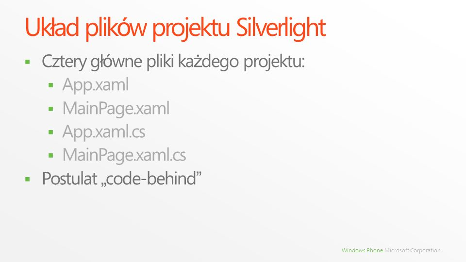 Windows Phone Microsoft Corporation. Uk ł ad plik ó w projektu Silverlight Cztery g łó wne pliki ka ż dego projektu: App.xaml MainPage.xaml App.xaml.c