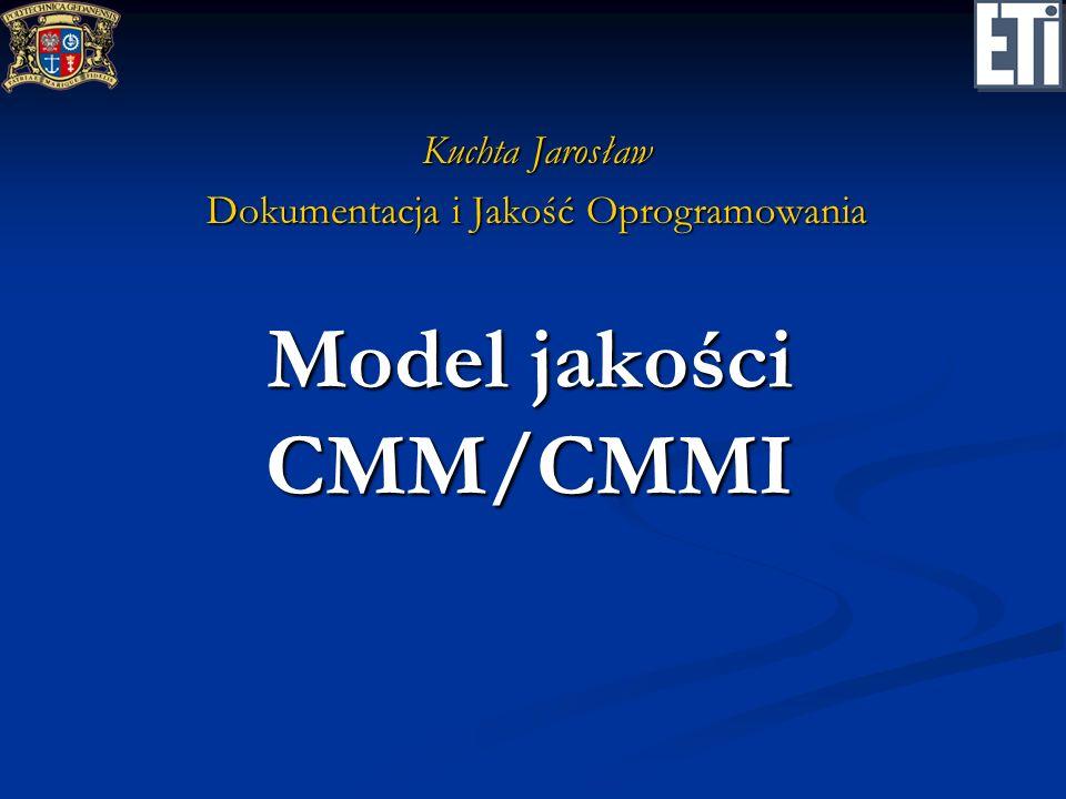 Model jakości CMM/CMMI Kuchta Jarosław Dokumentacja i Jakość Oprogramowania