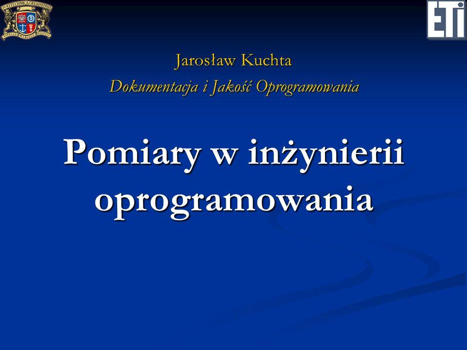 Pomiary w inżynierii oprogramowania Jarosław Kuchta Dokumentacja i Jakość Oprogramowania