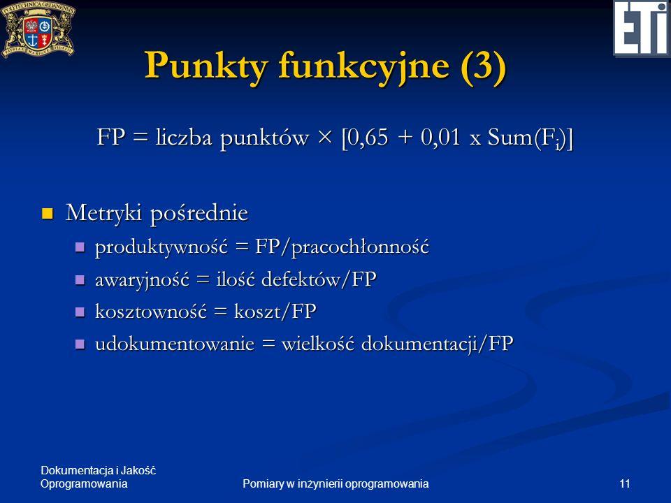 Dokumentacja i Jakość Oprogramowania 11Pomiary w inżynierii oprogramowania Punkty funkcyjne (3) FP = liczba punktów × [0,65 + 0,01 x Sum(F i )] Metryk