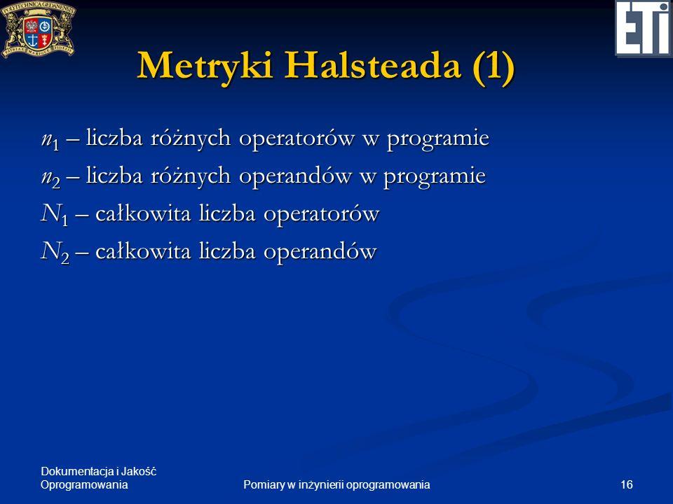 Dokumentacja i Jakość Oprogramowania 16Pomiary w inżynierii oprogramowania Metryki Halsteada (1) n 1 – liczba różnych operatorów w programie n 2 – lic