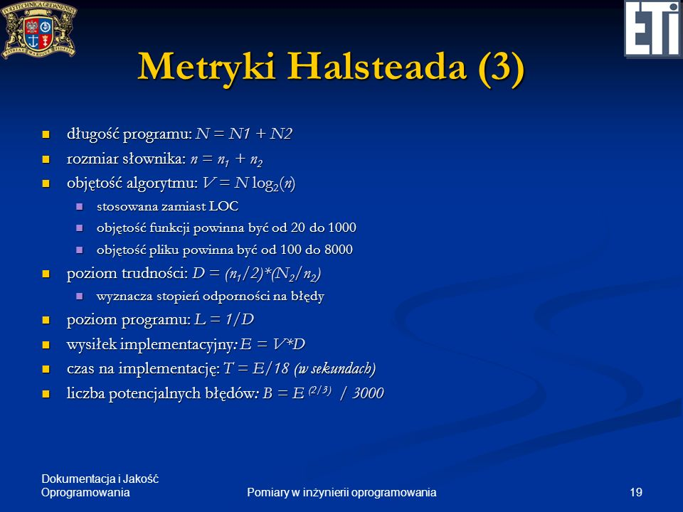 Dokumentacja i Jakość Oprogramowania 19Pomiary w inżynierii oprogramowania Metryki Halsteada (3) długość programu: N = N1 + N2 długość programu: N = N