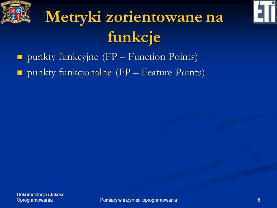 Dokumentacja i Jakość Oprogramowania 8Pomiary w inżynierii oprogramowania Metryki zorientowane na funkcje punkty funkcyjne (FP – Function Points) punk