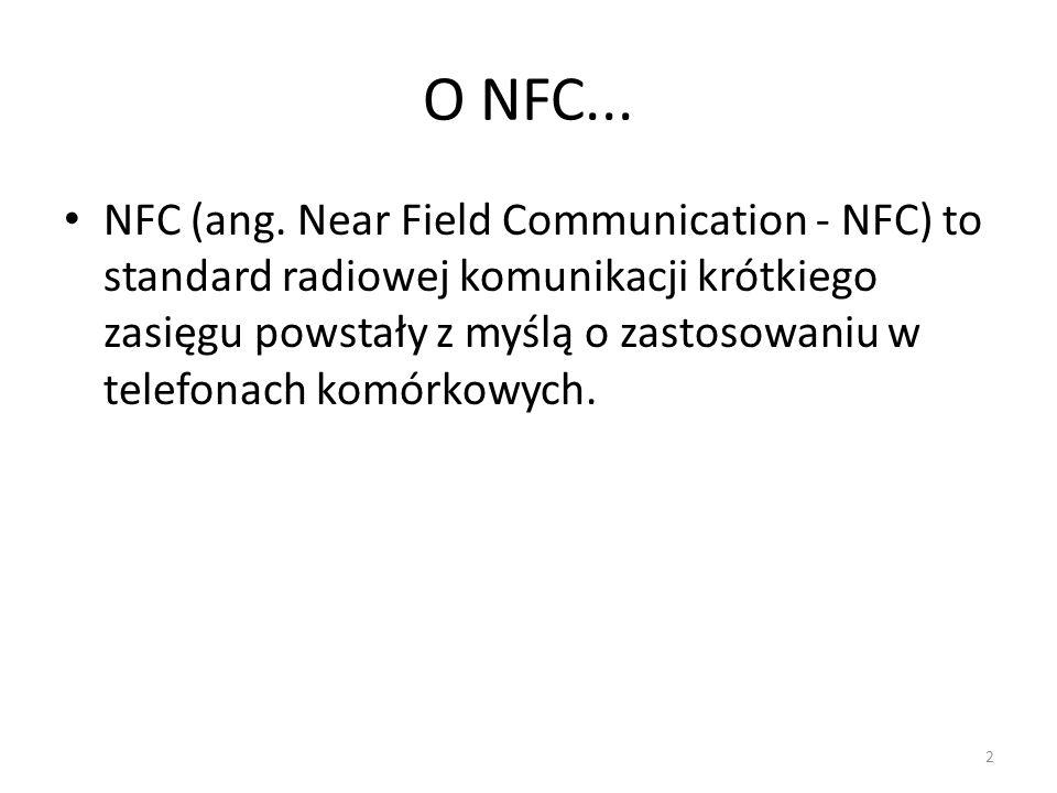O NFC... NFC (ang. Near Field Communication - NFC) to standard radiowej komunikacji krótkiego zasięgu powstały z myślą o zastosowaniu w telefonach kom