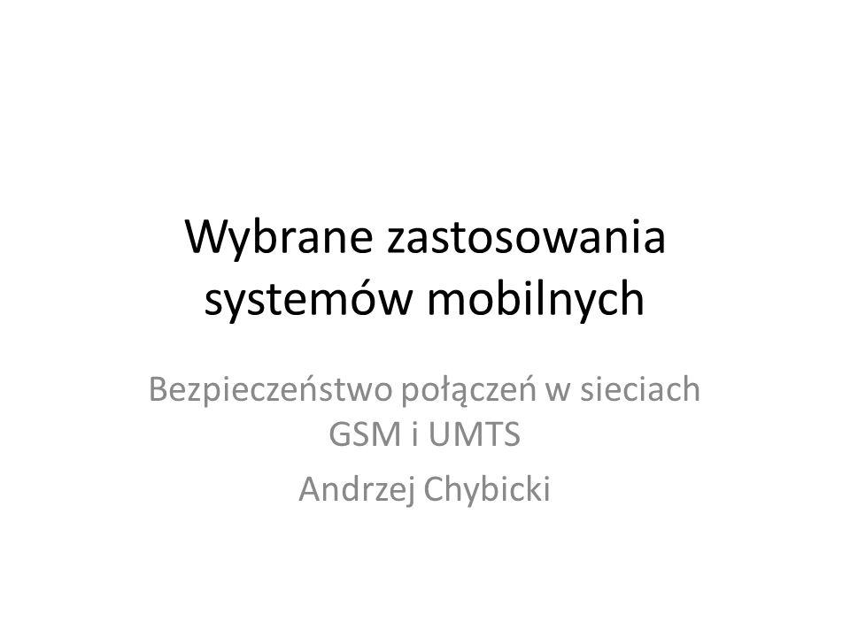 Wybrane zastosowania systemów mobilnych Bezpieczeństwo połączeń w sieciach GSM i UMTS Andrzej Chybicki