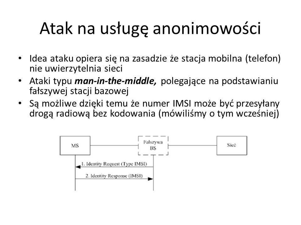 Atak na usługę anonimowości Idea ataku opiera się na zasadzie że stacja mobilna (telefon) nie uwierzytelnia sieci Ataki typu man-in-the-middle, polega