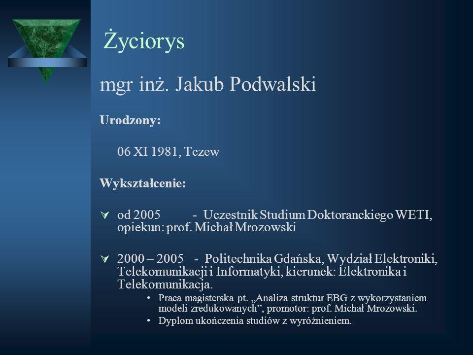 Życiorys mgr inż. Jakub Podwalski Urodzony: 06 XI 1981, Tczew Wykształcenie: od 2005 - Uczestnik Studium Doktoranckiego WETI, opiekun: prof. Michał Mr