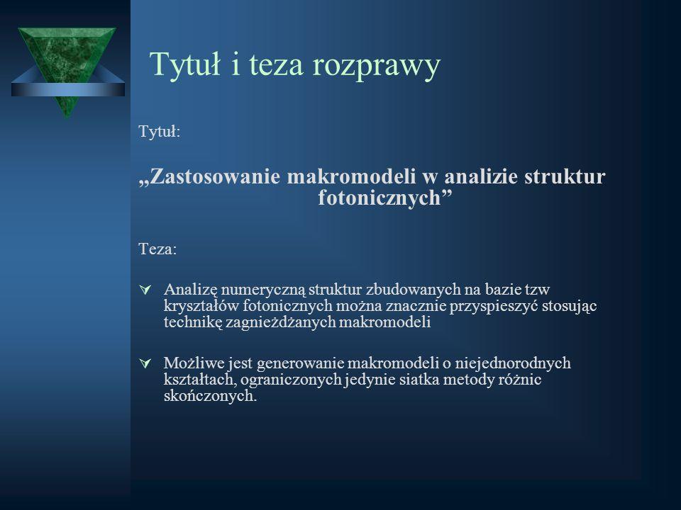 Tytuł i teza rozprawy Tytuł: Zastosowanie makromodeli w analizie struktur fotonicznych Teza: Analizę numeryczną struktur zbudowanych na bazie tzw krys