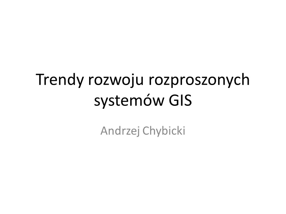 Rozproszone systemy GIS – trendy rozwoju Standaryzacja Metadane Web-based GIS – Dissemination – Rozproszenie w akwizycji danych INSPIRE Urządzenia mobilne – Augmented reality – LBS