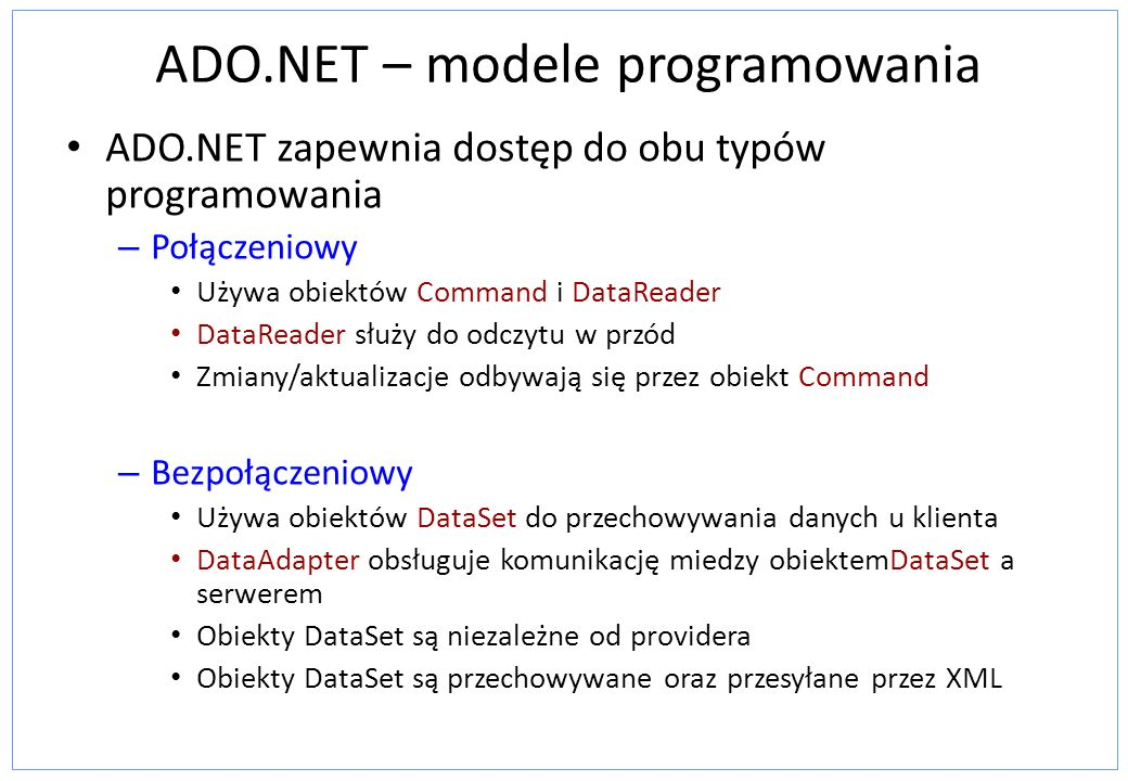 ADO.NET – modele programowania ADO.NET zapewnia dostęp do obu typów programowania – Połączeniowy Używa obiektów Command i DataReader DataReader służy