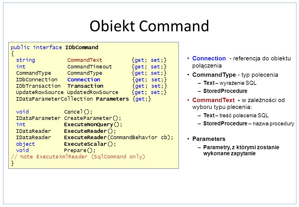Obiekt Command Parameters –Parametry, z którymi zostanie wykonane zapytanie public interface IDbCommand { string CommandText {get; set;} int CommandTi