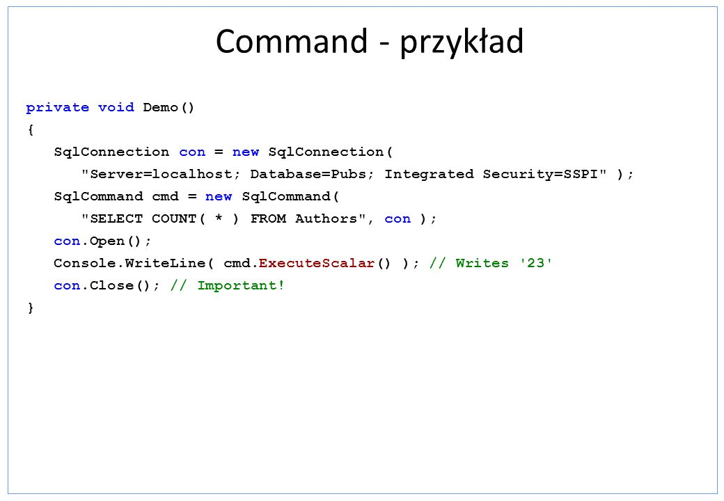 Command - przykład private void Demo() { SqlConnection con = new SqlConnection(