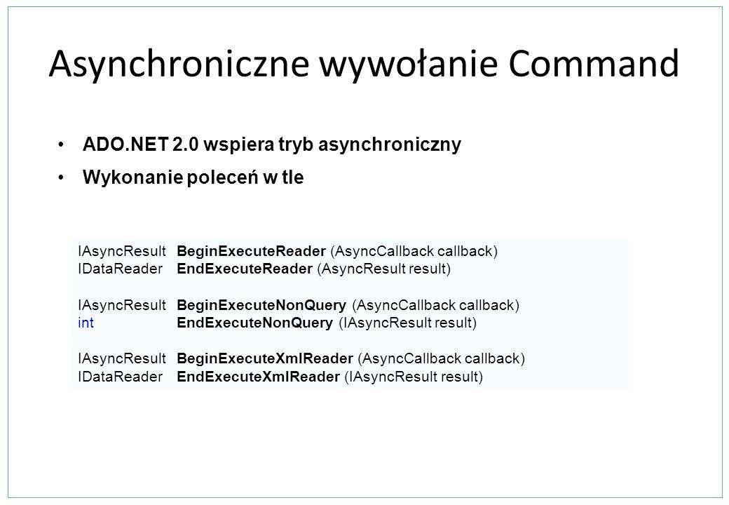 Asynchroniczne wywołanie Command ADO.NET 2.0 wspiera tryb asynchroniczny Wykonanie poleceń w tle IAsyncResult BeginExecuteReader (AsyncCallback callba
