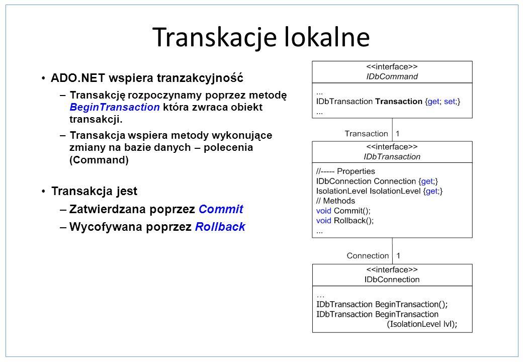 Transkacje lokalne ADO.NET wspiera tranzakcyjność –Transakcję rozpoczynamy poprzez metodę BeginTransaction która zwraca obiekt transakcji. –Transakcja