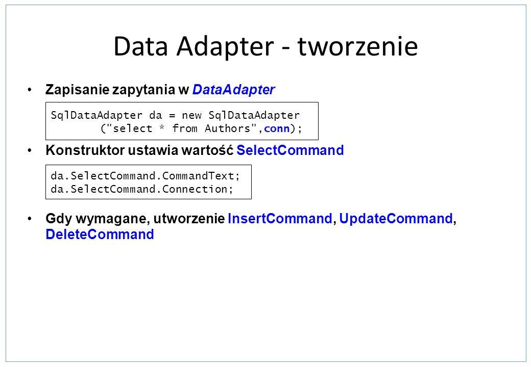 Data Adapter - tworzenie Zapisanie zapytania w DataAdapter Konstruktor ustawia wartość SelectCommand Gdy wymagane, utworzenie InsertCommand, UpdateCom
