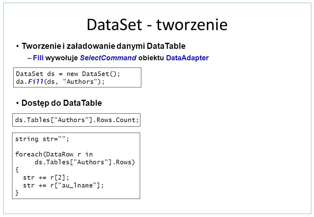 DataSet - tworzenie Tworzenie i załadowanie danymi DataTable –Fill wywołuje SelectCommand obiektu DataAdapter Dostęp do DataTable DataSet ds = new Dat
