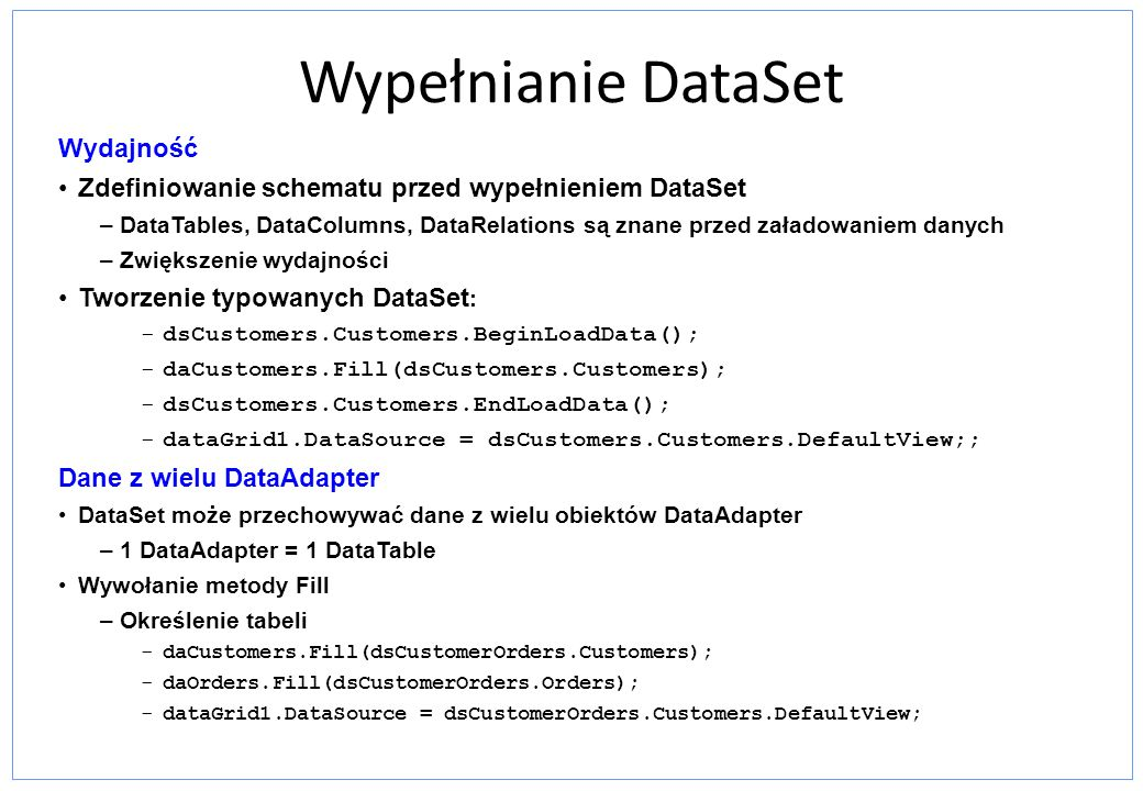 Wypełnianie DataSet Wydajność Zdefiniowanie schematu przed wypełnieniem DataSet –DataTables, DataColumns, DataRelations są znane przed załadowaniem da
