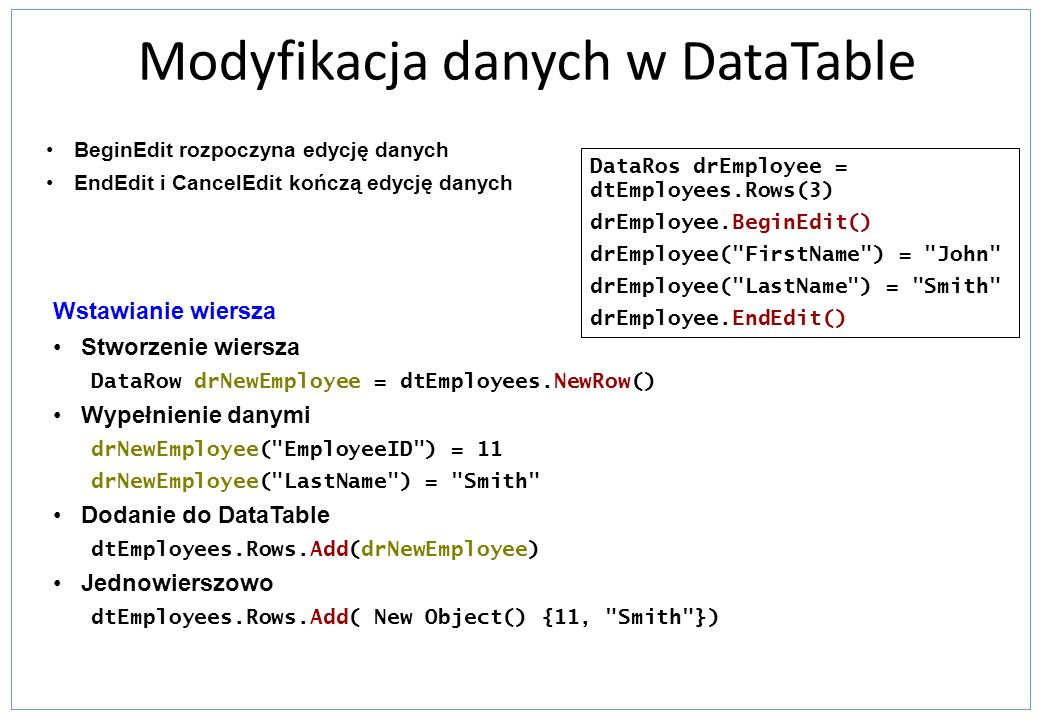 Modyfikacja danych w DataTable BeginEdit rozpoczyna edycję danych EndEdit i CancelEdit kończą edycję danych Wstawianie wiersza Stworzenie wiersza Data