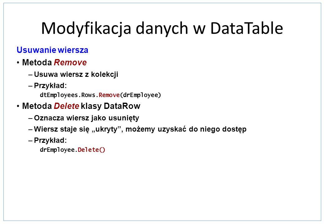 Modyfikacja danych w DataTable Usuwanie wiersza Metoda Remove –Usuwa wiersz z kolekcji –Przykład: dtEmployees.Rows.Remove(drEmployee) Metoda Delete kl