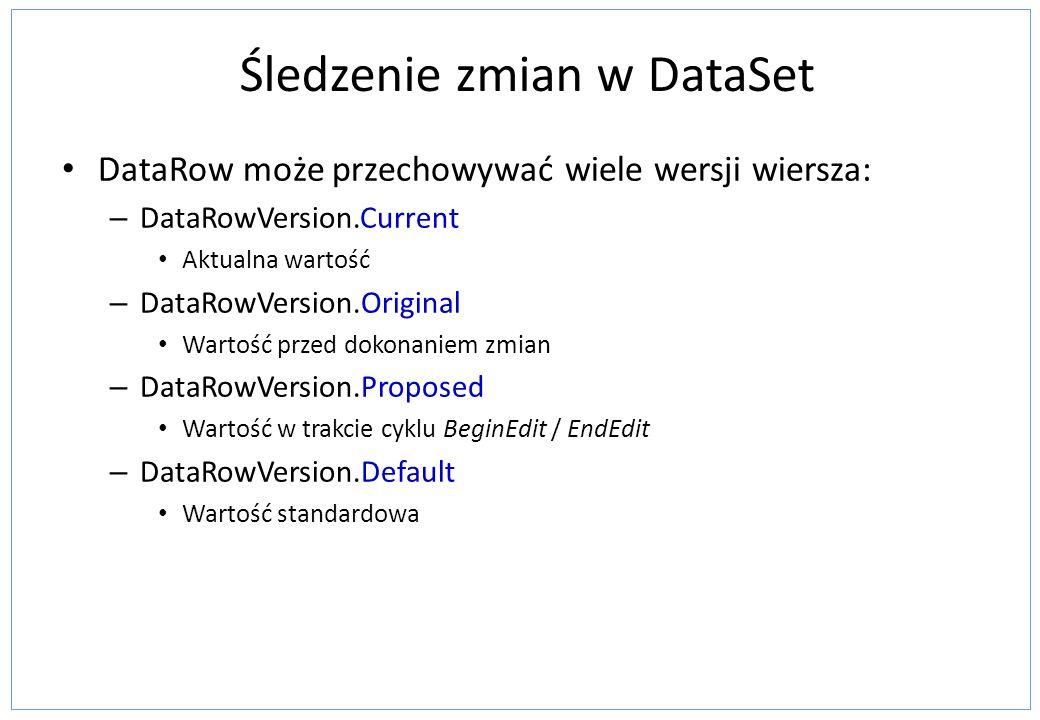 Śledzenie zmian w DataSet DataRow może przechowywać wiele wersji wiersza: – DataRowVersion.Current Aktualna wartość – DataRowVersion.Original Wartość