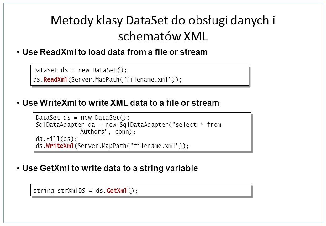 Metody klasy DataSet do obsługi danych i schematów XML Use ReadXml to load data from a file or stream Use WriteXml to write XML data to a file or stre