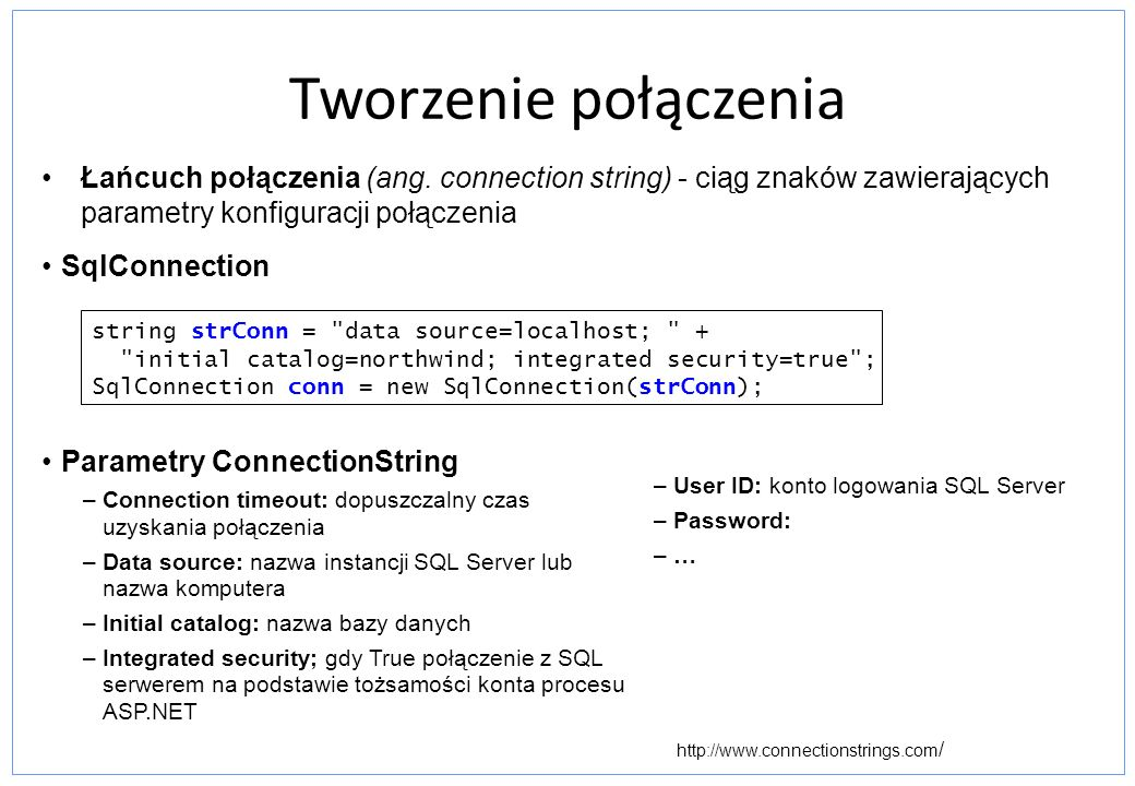 Połączenie: Tworzenie połączenia public interface IDbConnection { string ConnectionString {get; set;} int ConnectionTimeout {get;} string Database {get;} ConnectionState State {get;} IDbTransaction BeginTransaction(); IDbTransaction BeginTransaction(IsolationLevel il); void ChangeDatabase(string db); void Close(); IDbCommand CreateCommand(); void Open(); } BeginTransaction – Rozpoczyna tranzakcję Open, Close – Otwieranie i zamykanie połączenia CreateCommand – Tworzy obiekt Command powiązany z połączeniem ConnectionTimeout – Określenie czasu timeoutu połączenia Database – Nazwa bazy dla połączenia State – Zwraca stan aktualnego połączenia: Broken, Closed, Connecting, Executing, Fetching, or Open.