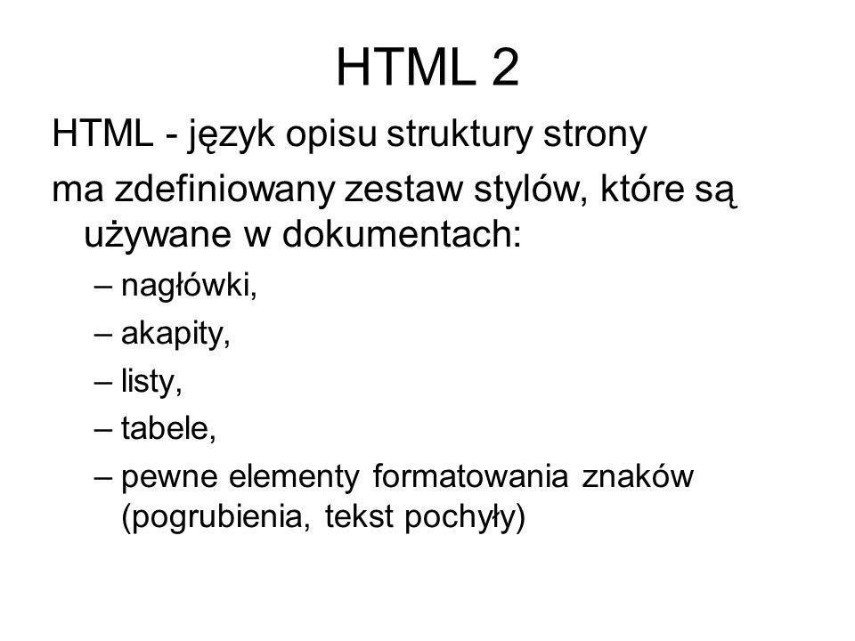HTML 2 HTML - język opisu struktury strony ma zdefiniowany zestaw stylów, które są używane w dokumentach: –nagłówki, –akapity, –listy, –tabele, –pewne elementy formatowania znaków (pogrubienia, tekst pochyły)