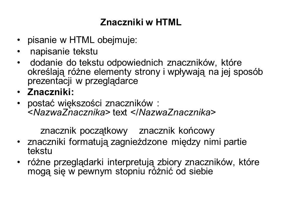 Znaczniki w HTML pisanie w HTML obejmuje: napisanie tekstu dodanie do tekstu odpowiednich znaczników, które określają różne elementy strony i wpływają na jej sposób prezentacji w przeglądarce Znaczniki: postać większości znaczników : text znacznik początkowy znacznik końcowy znaczniki formatują zagnieżdzone między nimi partie tekstu różne przeglądarki interpretują zbiory znaczników, które mogą się w pewnym stopniu różnić od siebie