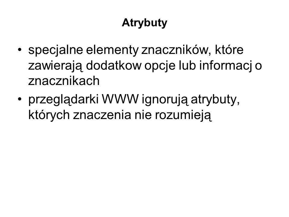 Atrybuty specjalne elementy znaczników, które zawierają dodatkow opcje lub informacj o znacznikach przeglądarki WWW ignorują atrybuty, których znaczenia nie rozumieją